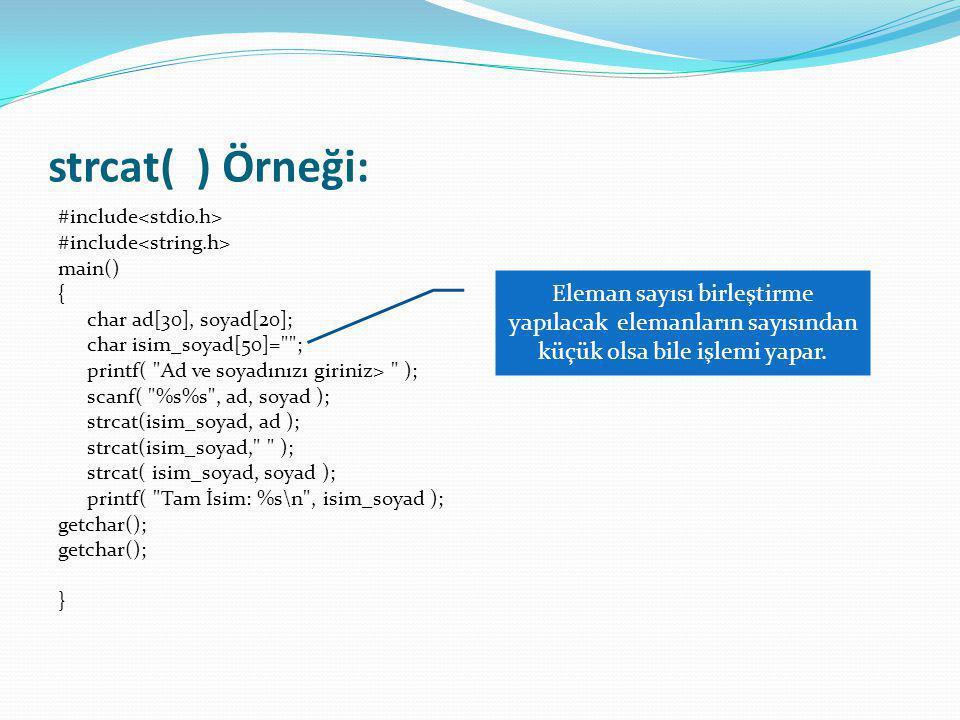 strcat( ) Örneği: #include<stdio.h> #include<string.h> main() { char ad[30], soyad[20]; char isim_soyad[50]= ;
